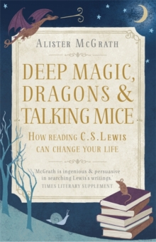 Deep Magic, Dragons and Talking Mice : How Reading C.S. Lewis Can Change Your Life, Paperback Book