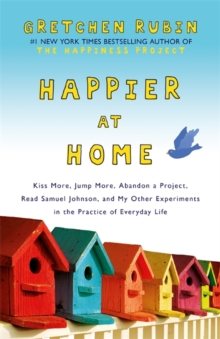 Happier at Home : Kiss More, Jump More, Abandon a Project, Read Samuel Johnson, and My Other Experiments in the Practice of Everyday Life, Paperback Book