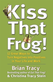 Kiss That Frog! : 12 Great Ways to Turn Negatives into Positives in Your Life and Work, Paperback Book