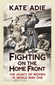 Fighting on the Home Front : The Legacy of Women in World War One, Paperback Book
