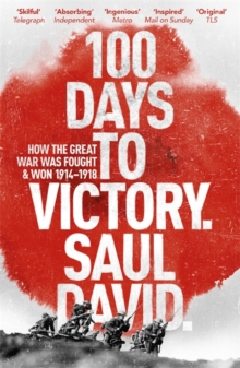 100 Days to Victory: How the Great War Was Fought and Won 1914-1918, Paperback / softback Book