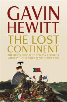 The Lost Continent : The BBC's Europe Editor on Europe's Darkest Hour Since World War Two, Hardback Book