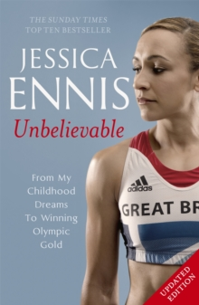 Jessica Ennis: Unbelievable - From My Childhood Dreams To Winning Olympic Gold : The inspiring story of one of Great Britain's best-ever athletes, Paperback Book