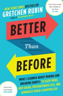 Better Than Before : What I Learned About Making and Breaking Habits - to Sleep More, Quit Sugar, Procrastinate Less, and Generally Build a Happier Life, Paperback / softback Book