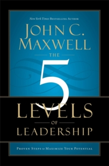 The 5 Levels of Leadership : Proven Steps to Maximise Your Potential, Paperback / softback Book