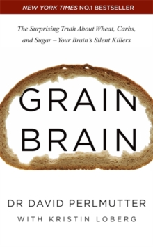 Grain Brain : The Surprising Truth about Wheat, Carbs, and Sugar - Your Brain's Silent Killers, Paperback / softback Book