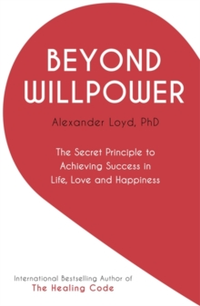 Beyond Willpower : The Secret Principle to Achieving Success in Life, Love, and Happiness, Paperback Book