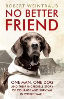 No Better Friend : One Man, One Dog, and Their Incredible Story of Courage and Survival in World War II, Paperback / softback Book