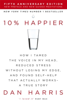 10% Happier : How I Tamed the Voice in My Head, Reduced Stress Without Losing My Edge, and Found Self-Help That Actually Works - A True Story, Paperback Book