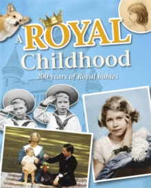 A Royal Childhood: 200 Years of Royal Babies, Paperback / softback Book