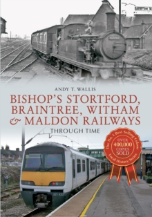 Bishop's Stortford, Braintree, Witham & Maldon Railways Through Time, Paperback Book