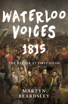 Waterloo Voices 1815 : The Battle at First Hand, Hardback Book