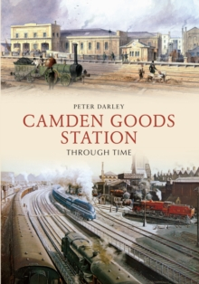 Camden Goods Station Through Time, Paperback / softback Book