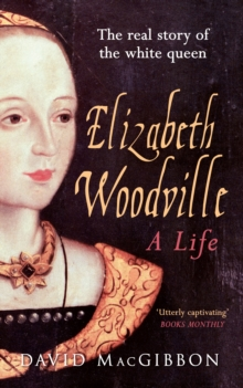Elizabeth Woodville - A Life : The Real Story of the White Queen, Paperback Book