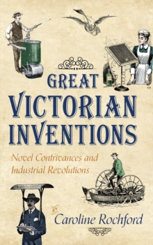 Great Victorian Inventions : Novel Contrivances and Industrial Revolutions, Paperback / softback Book