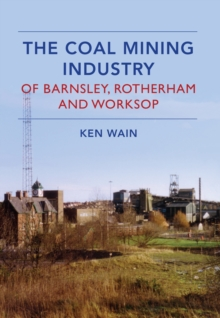The Coal Mining Industry in Barnsley, Rotherham and Worksop, Paperback Book