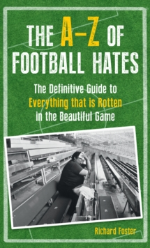 The A-Z of Football Hates : The Definitive Guide to Everything That is Rotten in the Beautiful Game, Hardback Book