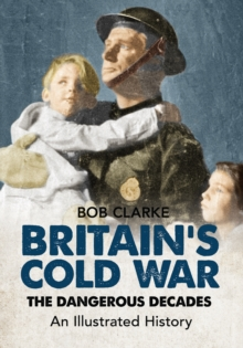 Britain's Cold War : The Dangerous Decades An Illustrated History, Paperback Book