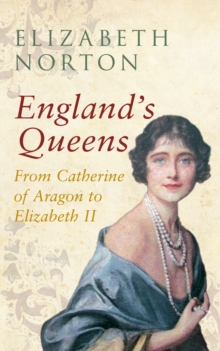 England's Queens From Catherine of Aragon to Elizabeth II, Paperback / softback Book
