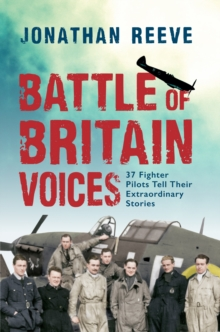 Battle of Britain Voices : 37 Fighter Pilots Tell Their Extraordinary Stories, Hardback Book