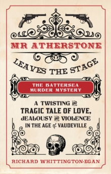 Mr Atherstone Leaves the Stage The Battersea Murder Mystery : A Twisting and Tragic Tale of Love, Jealousy and Violence in the age of Vaudeville, Paperback Book