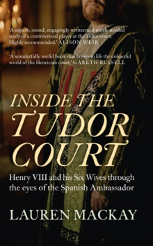 Inside the Tudor Court : Henry VIII and his Six Wives through the eyes of the Spanish Ambassador, Paperback / softback Book