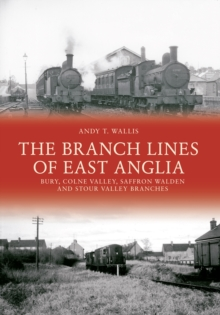 The Branch Lines of East Anglia: Bury, Colne Valley, Saffron Walden and Stour Valley Branches, Paperback Book