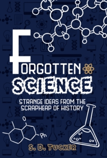 Forgotten Science : Strange Ideas from the Scrapheap of History, Hardback Book