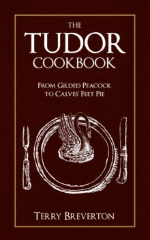 The Tudor Cookbook : From Gilded Peacock to Calves Feet Pie, Hardback Book