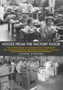 Voices from the Factory Floor : The Experiences of Women Who Worked in the Manufacturing Industries in Wales, 1945-75, Paperback Book