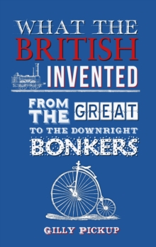 What the British Invented : From the Great to the Downright Bonkers, Hardback Book