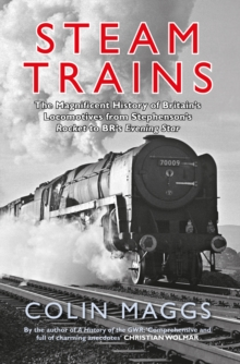 Steam Trains : The Magnificent History of Britain's Locomotives from Stephenson's Rocket to BR's Evening Star, Paperback Book