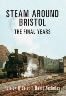 Steam Around Bristol : The Final Years, Paperback / softback Book