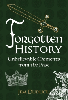 Forgotten History : Unbelievable Moments from the Past, Hardback Book
