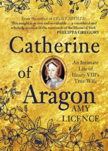 Catherine of Aragon : An Intimate Life of Henry VIII's True Wife, Hardback Book