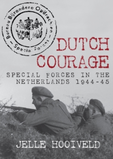 Dutch Courage : Special Forces in the Netherlands 1944-45, Hardback Book