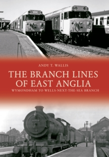 The Branch Lines of East Anglia: Wymondham to Wells-next-the-Sea Branch, Paperback Book