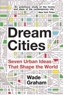 Dream Cities : Seven Urban Ideas That Shape the World, Paperback Book