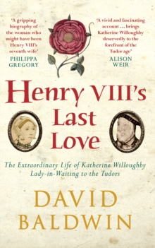 Henry VIII's Last Love : The Extraordinary Life of Katherine Willoughby, Lady-in-Waiting to the Tudors, Paperback / softback Book