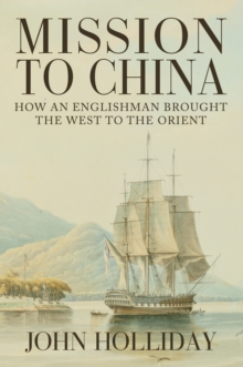 Mission to China : How an Englishman Brought the West to the Orient, Hardback Book
