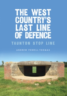 The West Country's Last Line of Defence : Taunton Stop Line, Paperback / softback Book