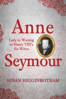 Anne Seymour : Lady in Waiting to Henry VIII's Six Wives, Hardback Book