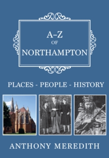 A-Z of Northampton : Places-People-History, Paperback Book