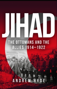 Jihad : The Ottomans and the Allies 1914-1922, Hardback Book