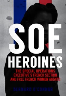 SOE Heroines : The Special Operations Executive's French Section and Free French Women Agents, Hardback Book