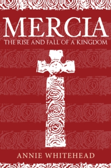 Mercia : The Rise and Fall of a Kingdom, Hardback Book