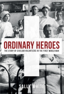 Ordinary Heroes : The Story of Civilian Volunteers in the First World War, Hardback Book