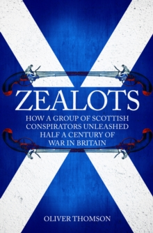 Zealots : How a Group of Scottish Conspirators Unleashed Half a Century of War in Britain, Hardback Book
