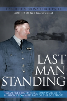 Last Man Standing : Geoffrey Rothwell, Survivor of 71 Missions, POW and Last of the SOE Pilots, Hardback Book