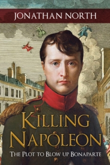 Killing Napoleon : The Plot to Blow up Bonaparte, Hardback Book